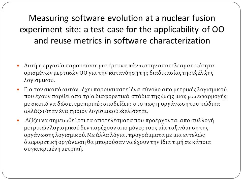 Measuring software evolution at a nuclear fusion experiment site: a test case for the applicability of OO and reuse metrics in software characterization  Αυτή η εργασία παρουσίασε μια έρευνα πάνω στην αποτελεσματικότητα ορισμένων μερτικών ΟΟ για την κατανόηση της διαδικασίας της εξέλιξης λογισμικού.