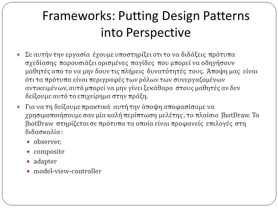 Frameworks: Putting Design Patterns into Perspective  Σε αυτήν την εργασία έχουμε υποστηρίξει οτι το να διδάξεις πρότυπα σχεδίασης παρουσιάζει ορισμένες παγίδες που μπορεί να οδηγήσουν μαθητές απο το να μην δουν τις πλήρεις δυνατότητές τους.