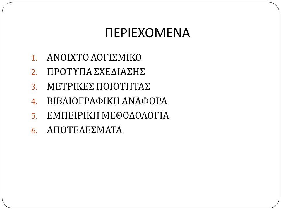 ΠΕΡΙΕΧΟΜΕΝΑ 1. ΑΝΟΙΧΤΟ ΛΟΓΙΣΜΙΚΟ 2. ΠΡΟΤΥΠΑ ΣΧΕΔΙΑΣΗΣ 3. ΜΕΤΡΙΚΕΣ ΠΟΙΟΤΗΤΑΣ 4. ΒΙΒΛΙΟΓΡΑΦΙΚΗ ΑΝΑΦΟΡΑ 5. ΕΜΠΕΙΡΙΚΗ ΜΕΘΟΔΟΛΟΓΙΑ 6. ΑΠΟΤΕΛΕΣΜΑΤΑ