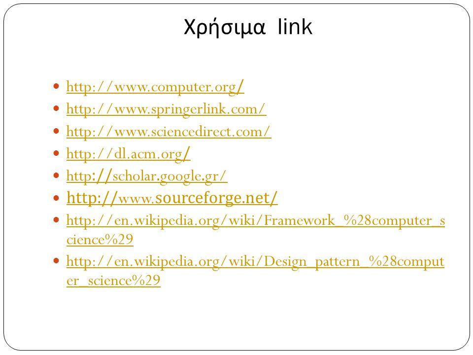 Χρήσιμα link  http://www.computer.org/ http://www.computer.org/  http://www.springerlink.com/ http://www.springerlink.com/  http://www.sciencedirect.com/ http://www.sciencedirect.com/  http://dl.acm.org/ http://dl.acm.org/  http://scholar.google.gr/ http://scholar.google.gr/  http://www.sourceforge.net/ http://www.sourceforge.net/  http://en.wikipedia.org/wiki/Framework_%28computer_s cience%29 http://en.wikipedia.org/wiki/Framework_%28computer_s cience%29  http://en.wikipedia.org/wiki/Design_pattern_%28comput er_science%29 http://en.wikipedia.org/wiki/Design_pattern_%28comput er_science%29
