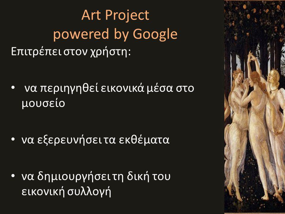 Art Project powered by Google Επιτρέπει στον χρήστη: • να περιηγηθεί εικονικά μέσα στο μουσείο • να εξερευνήσει τα εκθέματα • να δημιουργήσει τη δική