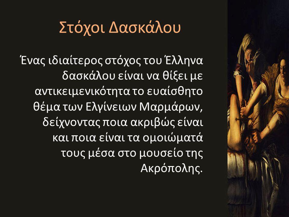 Στόχοι Δασκάλου Ένας ιδιαίτερος στόχος του Έλληνα δασκάλου είναι να θίξει με αντικειμενικότητα το ευαίσθητο θέμα των Ελγίνειων Μαρμάρων, δείχνοντας πο