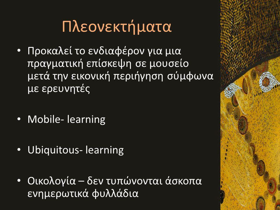 Πλεονεκτήματα • Προκαλεί το ενδιαφέρον για μια πραγματική επίσκεψη σε μουσείο μετά την εικονική περιήγηση σύμφωνα με ερευνητές • Mobile- learning • Ub