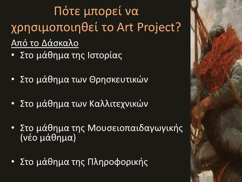 Πότε μπορεί να χρησιμοποιηθεί το Art Project? Από το Δάσκαλο • Στο μάθημα της Ιστορίας • Στο μάθημα των Θρησκευτικών • Στο μάθημα των Καλλιτεχνικών •