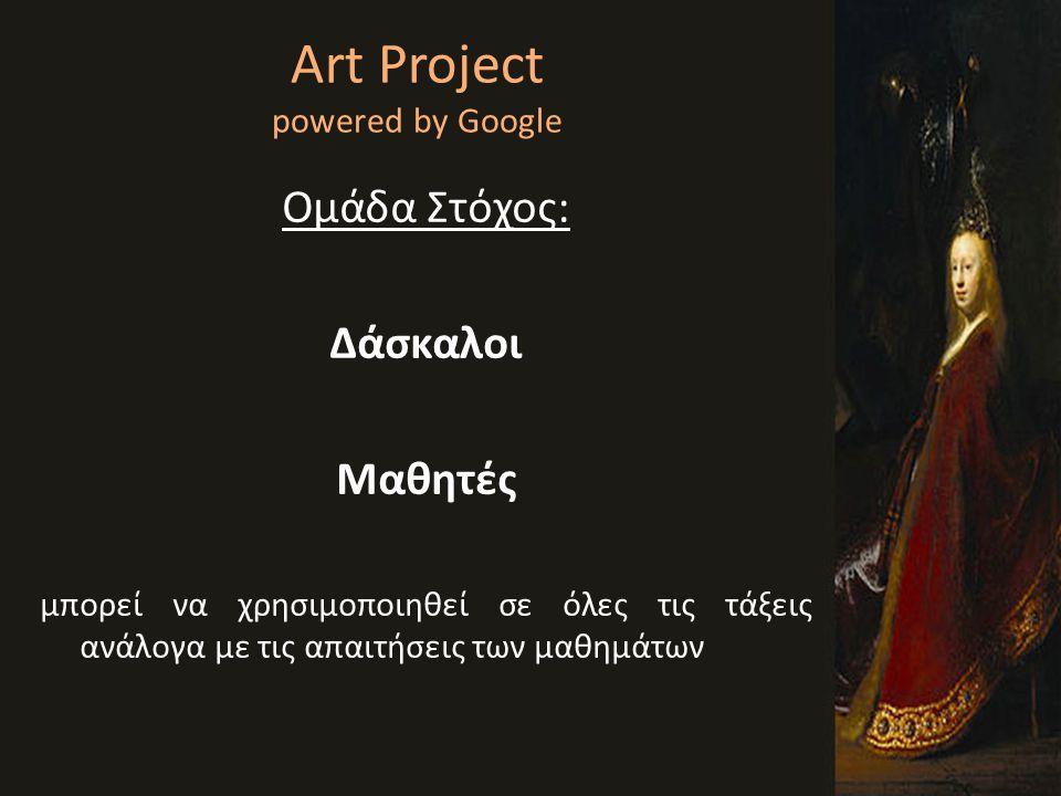 Art Project powered by Google Ομάδα Στόχος: Δάσκαλοι Μαθητές μπορεί να χρησιμοποιηθεί σε όλες τις τάξεις ανάλογα με τις απαιτήσεις των μαθημάτων