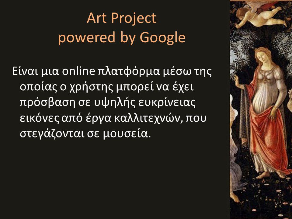 Art Project powered by Google Είναι μια online πλατφόρμα μέσω της οποίας o χρήστης μπορεί να έχει πρόσβαση σε υψηλής ευκρίνειας εικόνες από έργα καλλι