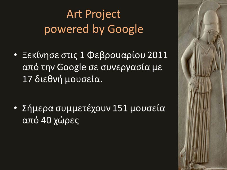 Art Project powered by Google • Ξεκίνησε στις 1 Φεβρουαρίου 2011 από την Google σε συνεργασία με 17 διεθνή μουσεία. • Σήμερα συμμετέχουν 151 μουσεία α