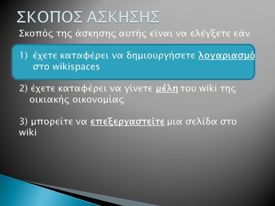 Σκοπός της άσκησης αυτής είναι να ελέγξετε εάν 1)έχετε καταφέρει να δημιουργήσετε λογαριασμό στο wikispaces 2) έχετε καταφέρει να γίνετε μέλη του wiki της οικιακής οικονομίας 3) μπορείτε να επεξεργαστείτε μια σελίδα στο wiki