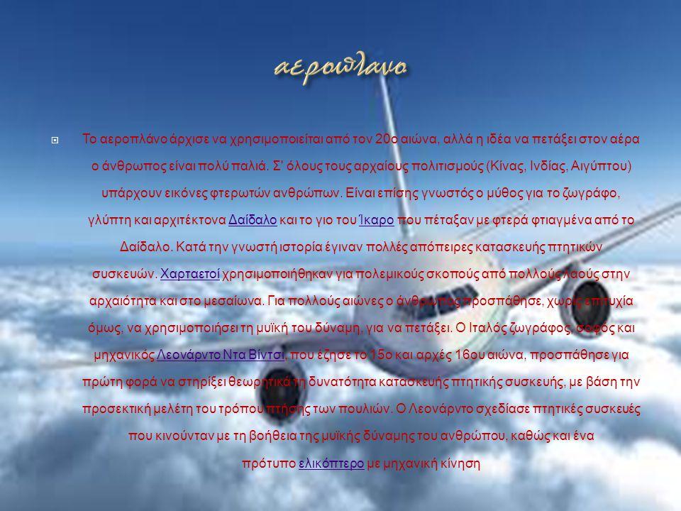  Το αεροπλάνο άρχισε να χρησιμοποιείται από τον 20ο αιώνα, αλλά η ιδέα να πετάξει στον αέρα ο άνθρωπος είναι πολύ παλιά. Σ' όλους τους αρχαίους πολιτ