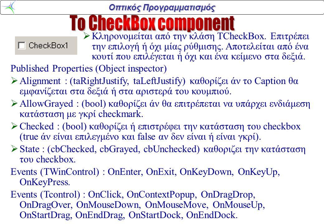 Οπτικός Προγραμματισμός void __fastcall TForm1::ListBox1MouseUp (TObject *Sender, TMouseButton Button, TShiftState Shift, int X, int Y) {int i,clX,clY; AnsiString s,s2; clX=ListBox1->Left+X; clY=ListBox1->Top+Y; if (ListBoxDrag && X>=0 && Y>=0 && X Width && Y Height) {i=ListBox1-> ItemAtPos(TPoint(X,Y),false); ListBox1-> Items->Insert(i,ListBox1->Items-> Strings[ListBoxDragItem]); if (i Items-> Delete (ListBoxDragItem + 1 ); else ListBox1->Items-> Delete(ListBoxDragItem); } else if (ListBoxDrag && clX>=Edit1->Left && clX Left+Edit1->Width && clY>=Edit1->Top && clY Top+Edit1->Width ) { Edit1->Text=ListBox1->Items-> Strings[ListBoxDragItem]; } ListBoxDrag=false; ListBoxDragItem=-1; Screen->Cursor=crDefault; }