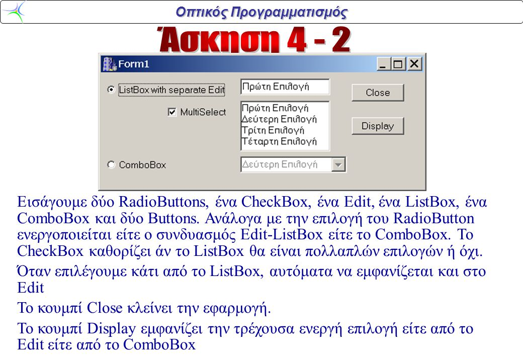 Οπτικός Προγραμματισμός void __fastcall TForm1::RadioButton1Click(TObject *Sender) {if (RadioButton1->Checked) {Edit1->Enabled=true; ListBox1->Enabled=true; CheckBox1->Enabled=true; ComboBox1->Enabled=false;} else {Edit1->Enabled=false; ListBox1->Enabled=false; CheckBox1->Enabled=false; ComboBox1->Enabled=true;} } void __fastcall TForm1::Button1Click(TObject *Sender) {Form1->Close();} void __fastcall TForm1::ListBox1Click(TObject *Sender) {int i=ListBox1->ItemIndex; AnsiString s=ListBox1->Items->Strings[i]; Edit1->Text=s; } void __fastcall TForm1::CheckBox1Click(TObject *Sender) {if (CheckBox1->Checked) ListBox1-> MultiSelect=true; else ListBox1->MultiSelect=false;} void __fastcall TForm1::Button2Click(TObject *Sender) {AnsiString s; if (RadioButton1->Checked) s=Edit1->Text; else s=ComboBox1->Text; MessageBox(NULL,s.c_str(), ,MB_OK);}