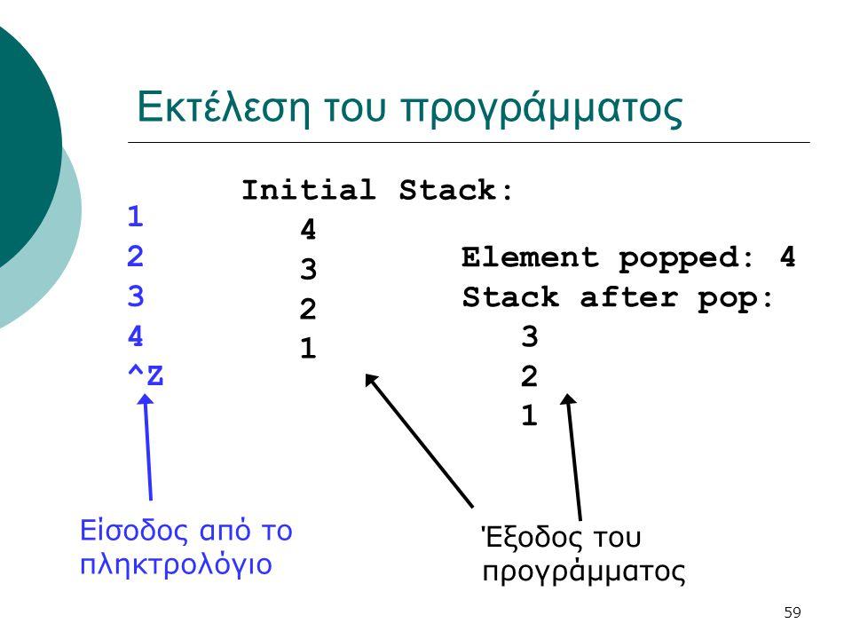59 Εκτέλεση του προγράμματος 1 2 3 4 ^Z Initial Stack: 4 3 2 1 Element popped: 4 Stack after pop: 3 2 1 Είσοδος από το πληκτρολόγιο Έξοδος του προγράμ