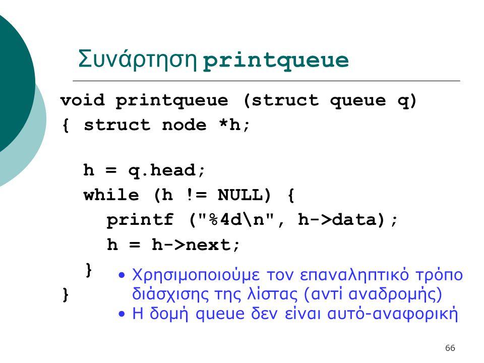 66 Συνάρτηση printqueue void printqueue (struct queue q) {struct node *h; h = q.head; while (h != NULL) { printf ( %4d\n , h->data); h = h->next; } •Χρησιμοποιούμε τον επαναληπτικό τρόπο διάσχισης της λίστας (αντί αναδρομής) •Η δομή queue δεν είναι αυτό-αναφορική