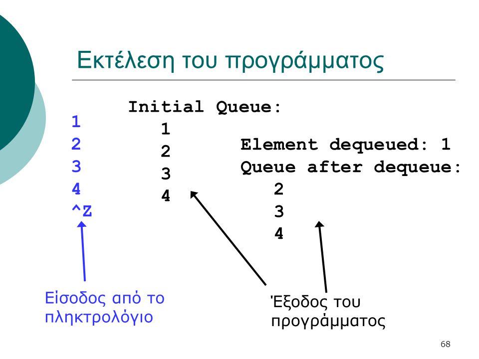 68 Εκτέλεση του προγράμματος 1 2 3 4 ^Z Initial Queue: 1 2 3 4 Element dequeued: 1 Queue after dequeue: 2 3 4 Είσοδος από το πληκτρολόγιο Έξοδος του π