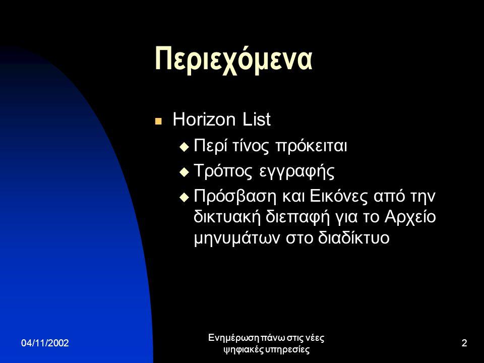 04/11/2002 Ενημέρωση πάνω στις νέες ψηφιακές υπηρεσίες 2 Περιεχόμενα  Horizon List  Περί τίνος πρόκειται  Τρόπος εγγραφής  Πρόσβαση και Εικόνες από την δικτυακή διεπαφή για το Αρχείο μηνυμάτων στο διαδίκτυο