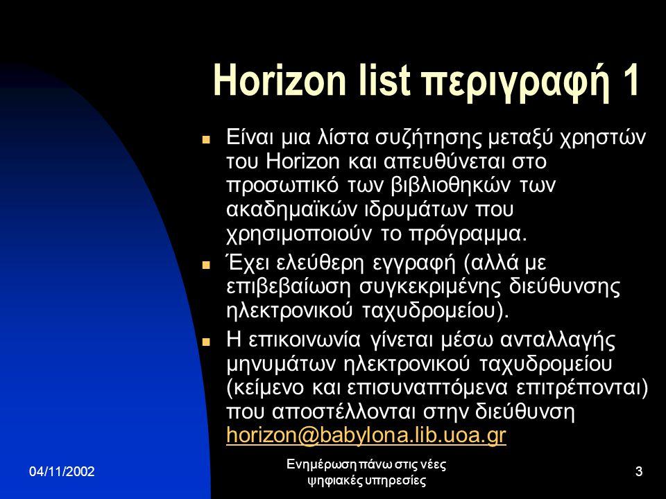04/11/2002 Ενημέρωση πάνω στις νέες ψηφιακές υπηρεσίες 3 Horizon list περιγραφή 1  Είναι μια λίστα συζήτησης μεταξύ χρηστών του Horizon και απευθύνεται στο προσωπικό των βιβλιοθηκών των ακαδημαϊκών ιδρυμάτων που χρησιμοποιούν το πρόγραμμα.