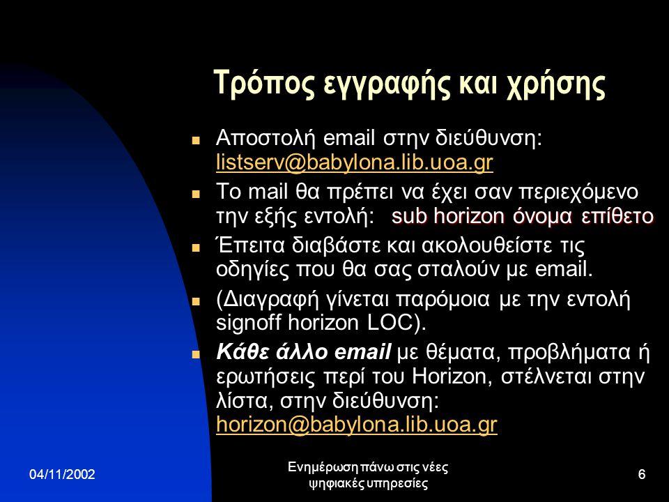 04/11/2002 Ενημέρωση πάνω στις νέες ψηφιακές υπηρεσίες 6 Τρόπος εγγραφής και χρήσης  Αποστολή email στην διεύθυνση: listserv@babylona.lib.uoa.gr listserv@babylona.lib.uoa.gr sub horizon όνομα επίθετο  Το mail θα πρέπει να έχει σαν περιεχόμενο την εξής εντολή: sub horizon όνομα επίθετο  Έπειτα διαβάστε και ακολουθείστε τις οδηγίες που θα σας σταλούν με email.