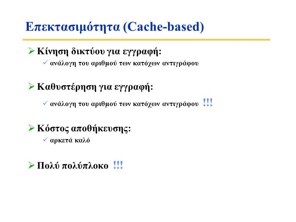 Επεκτασιμότητα (Cache-based)  Κίνηση δικτύου για εγγραφή:  ανάλογη του αριθμού των κατόχων αντιγράφου  Καθυστέρηση για εγγραφή:  ανάλογη του αριθμού των κατόχων αντιγράφου !!.
