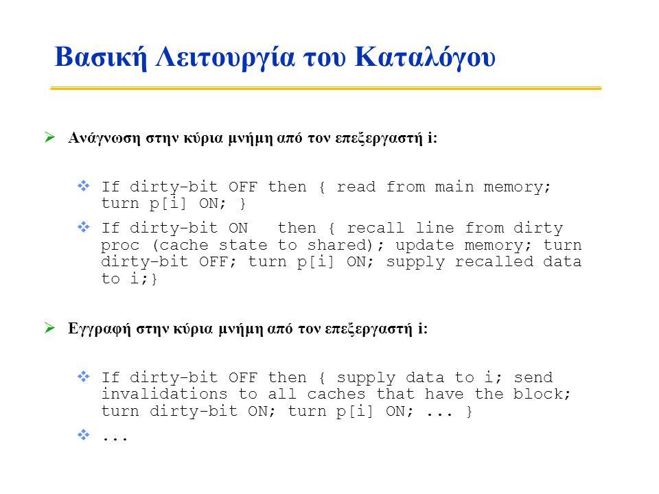 Βασική Λειτουργία του Καταλόγου  Ανάγνωση στην κύρια μνήμη από τον επεξεργαστή i:  If dirty-bit OFF then { read from main memory; turn p[i] ON; }  Ιf dirty-bit ON then { recall line from dirty proc (cache state to shared); update memory; turn dirty-bit OFF; turn p[i] ON; supply recalled data to i;}  Εγγραφή στην κύρια μνήμη από τον επεξεργαστή i:  If dirty-bit OFF then { supply data to i; send invalidations to all caches that have the block; turn dirty-bit ON; turn p[i] ON;...