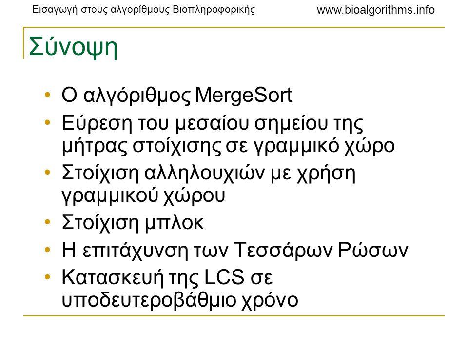 Εισαγωγή στους αλγορίθμους Βιοπληροφορικής www.bioalgorithms.info Μείωση του μεγέθους του πίνακα •Οι βαθμολογίες στοίχισης στην LCS αυξάνονται μονοτονικά, και τα γειτονικά στοιχεία δεν μπορούν να διαφέρουν παραπάνω από 1 •Παράδειγμα: το 0,1,2,2,3,4 είναι αποδεκτό  το 0,1,2,4,5,8 δεν είναι, επειδή το 2 και το 4 διαφέρουν παραπάνω από 1 (και το ίδιο ισχύει για το 5 και το 8) •Επομένως, χρειάζεται να αποθηκεύουμε μόνο τις τετράδες, οι βαθμολογίες των οποίων αυξάνονται μονοτονικά και διαφέρουν το πολύ κατά 1