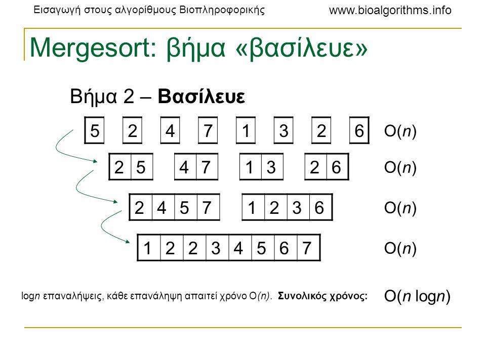 Εισαγωγή στους αλγορίθμους Βιοπληροφορικής www.bioalgorithms.info Mergesort: βήμα συρραφής Βήμα 3 – Συρραφή •2 πίνακες μεγέθους 1 μπορούν εύκολα να συγχωνευθούν για να σχηματίσουν έναν ταξινομημένο πίνακα μεγέθους 2 •2 ταξινομημένοι πίνακες μεγέθους n και m, αντίστοιχα, μπορούν να συγχωνευθούν σε χρόνο O(n+m) για να σχηματίσουν έναν ταξινομημένο πίνακα μεγέθους n+m 5225