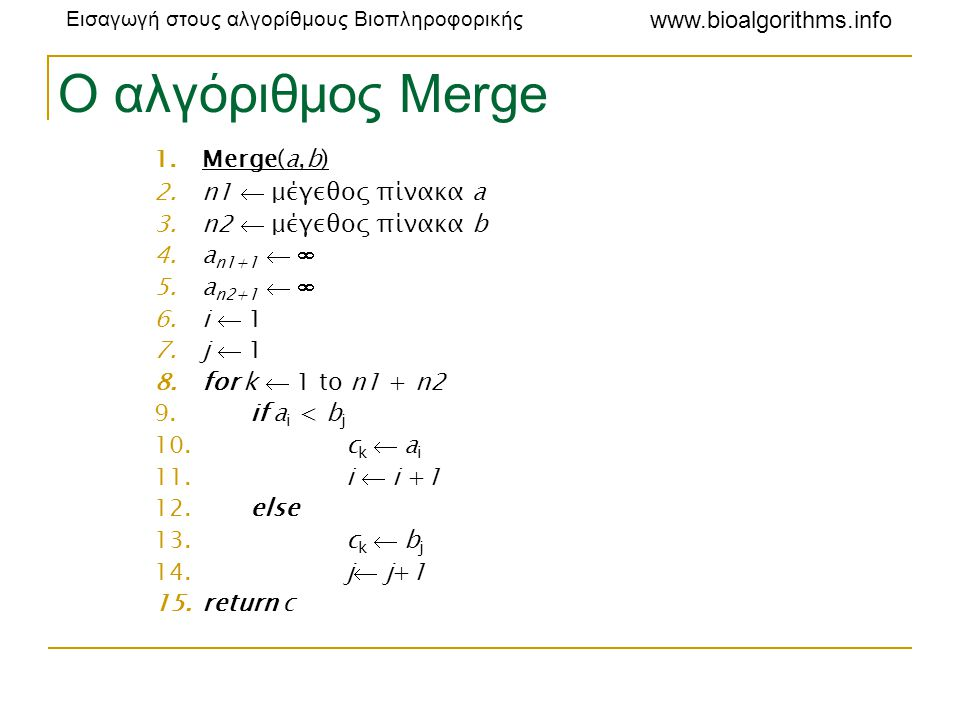 Εισαγωγή στους αλγορίθμους Βιοπληροφορικής www.bioalgorithms.info Ο αλγόριθμος Merge 1.Merge(a,b) 2.n1  μέγεθος πίνακα a 3.n2  μέγεθος πίνακα b 4.a