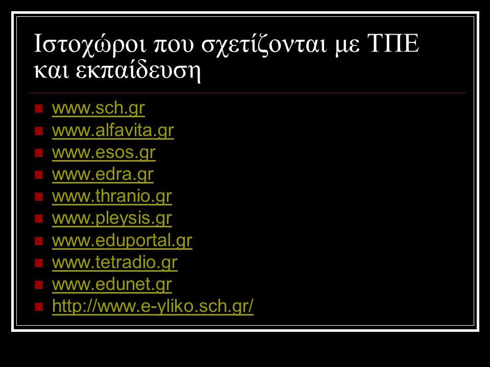 Ιστοχώροι που σχετίζονται με ΤΠΕ και εκπαίδευση  www.sch.gr www.sch.gr  www.alfavita.gr www.alfavita.gr  www.esos.gr www.esos.gr  www.edra.gr www.edra.gr  www.thranio.gr www.thranio.gr  www.pleysis.gr www.pleysis.gr  www.eduportal.gr www.eduportal.gr  www.tetradio.gr www.tetradio.gr  www.edunet.gr www.edunet.gr  http://www.e-yliko.sch.gr/ http://www.e-yliko.sch.gr/