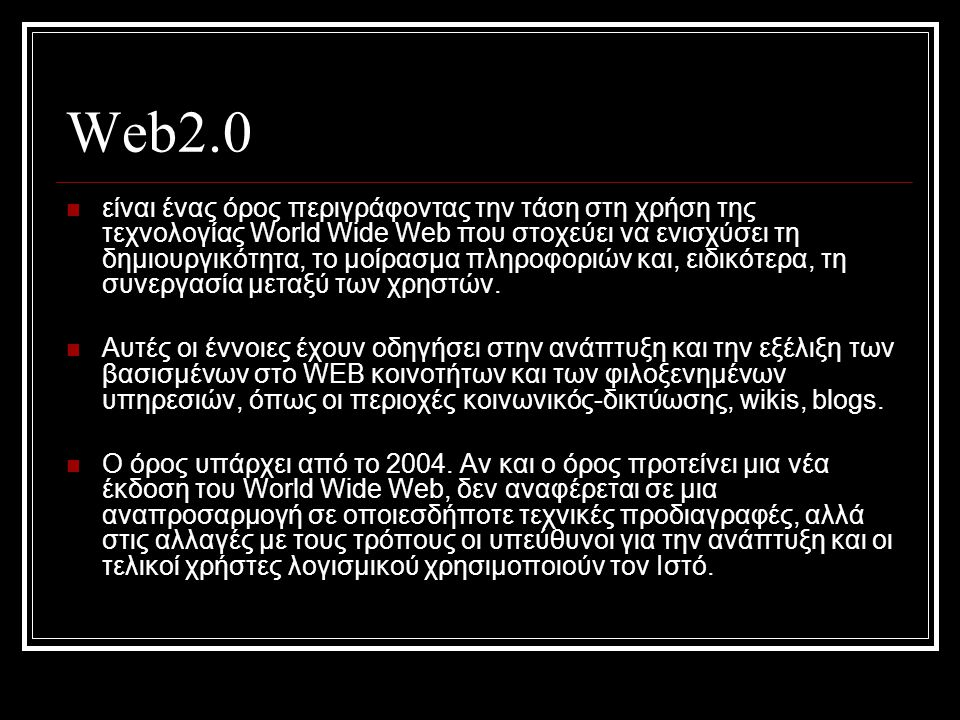 Web2.0  είναι ένας όρος περιγράφοντας την τάση στη χρήση της τεχνολογίας World Wide Web που στοχεύει να ενισχύσει τη δημιουργικότητα, τo μοίρασμα πληροφοριών και, ειδικότερα, τη συνεργασία μεταξύ των χρηστών.