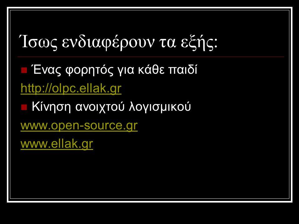 Ίσως ενδιαφέρουν τα εξής:  Ένας φορητός για κάθε παιδί http://olpc.ellak.gr  Κίνηση ανοιχτού λογισμικού www.open-source.gr www.ellak.gr