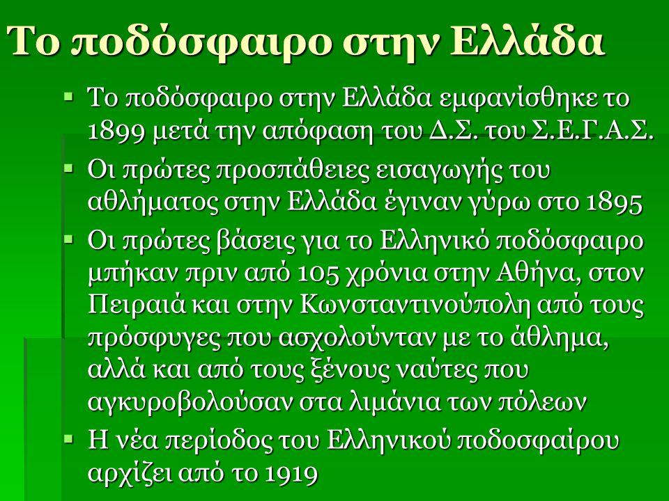 Το ποδόσφαιρο στην Ελλάδα  Το ποδόσφαιρο στην Ελλάδα εμφανίσθηκε το 1899 μετά την απόφαση του Δ.Σ. του Σ.Ε.Γ.Α.Σ.  Οι πρώτες προσπάθειες εισαγωγής τ