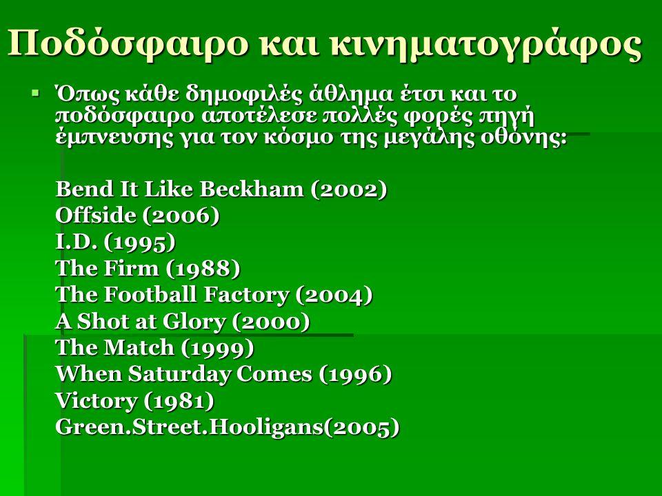 Ποδόσφαιρο και κινηματογράφος  Όπως κάθε δημοφιλές άθλημα έτσι και το ποδόσφαιρο αποτέλεσε πολλές φορές πηγή έμπνευσης για τον κόσμο της μεγάλης οθόν