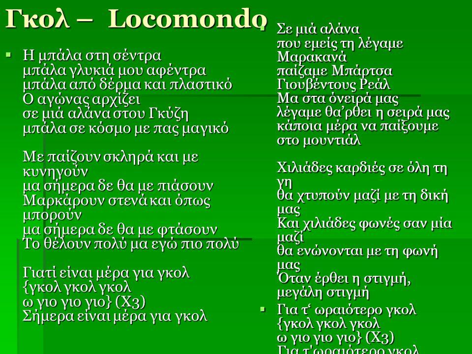 Γκολ – Locomondo  Η μπάλα στη σέντρα μπάλα γλυκιά μου αφέντρα μπάλα από δέρμα και πλαστικό Ο αγώνας αρχίζει σε μιά αλάνα στου Γκύζη μπάλα σε κόσμο με