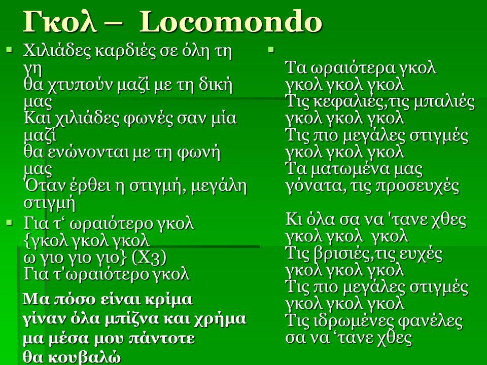 Γκολ – Locomondo  Χιλιάδες καρδιές σε όλη τη γη θα χτυπούν μαζί με τη δική μας Και χιλιάδες φωνές σαν μία μαζί θα ενώνονται με τη φωνή μας Όταν έρθει