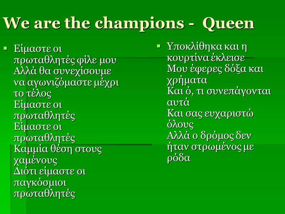 We are the champions - Queen  Είμαστε οι πρωταθλητές φίλε μου Αλλά θα συνεχίσουμε να αγωνιζόμαστε μέχρι το τέλος Είμαστε οι πρωταθλητές Είμαστε οι πρ