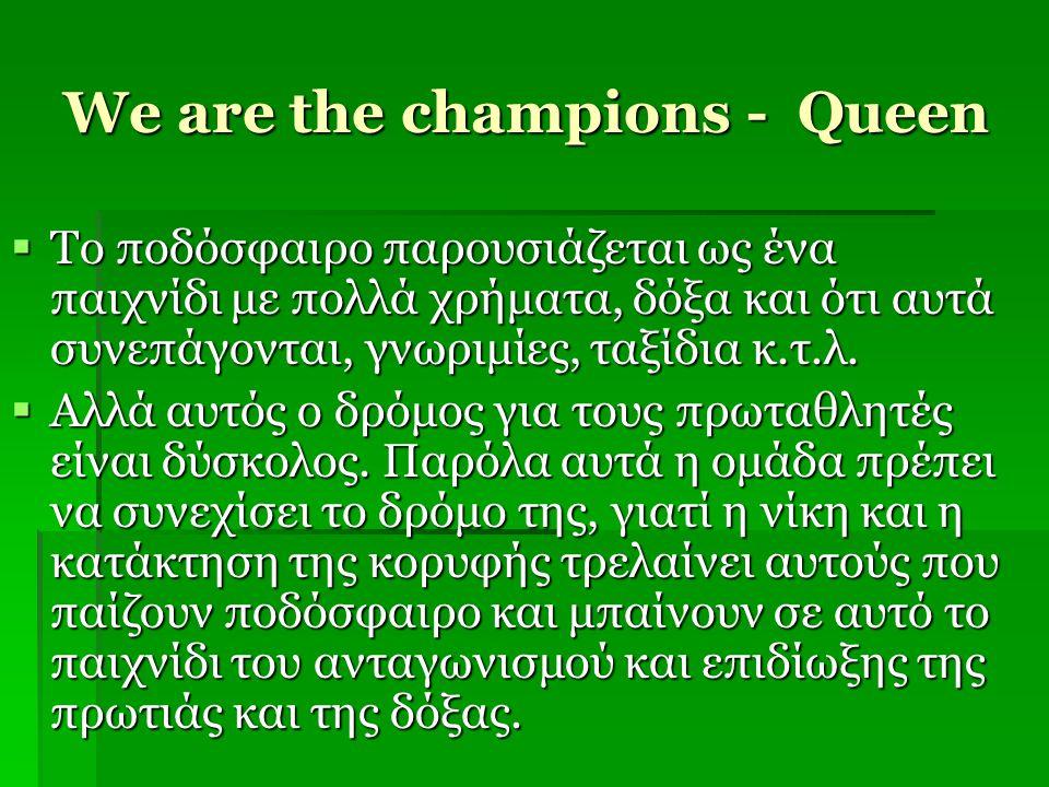 We are the champions - Queen  Tο ποδόσφαιρο παρουσιάζεται ως ένα παιχνίδι με πολλά χρήματα, δόξα και ότι αυτά συνεπάγονται, γνωριμίες, ταξίδια κ.τ.λ.
