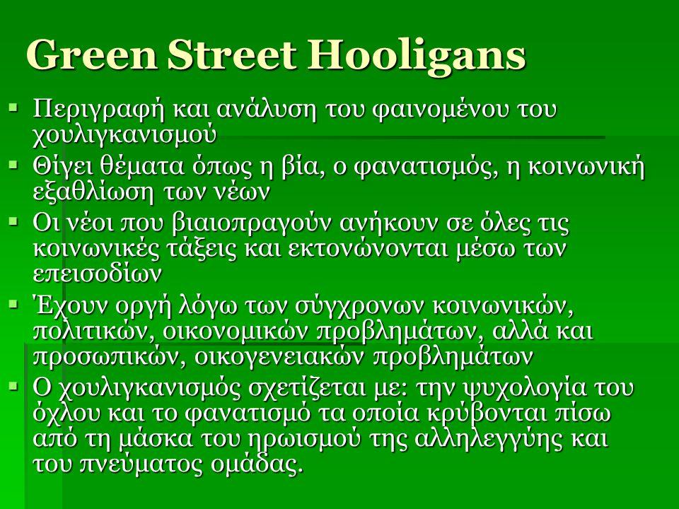 Green Street Hooligans  Περιγραφή και ανάλυση του φαινομένου του χουλιγκανισμού  Θίγει θέματα όπως η βία, ο φανατισμός, η κοινωνική εξαθλίωση των νέ