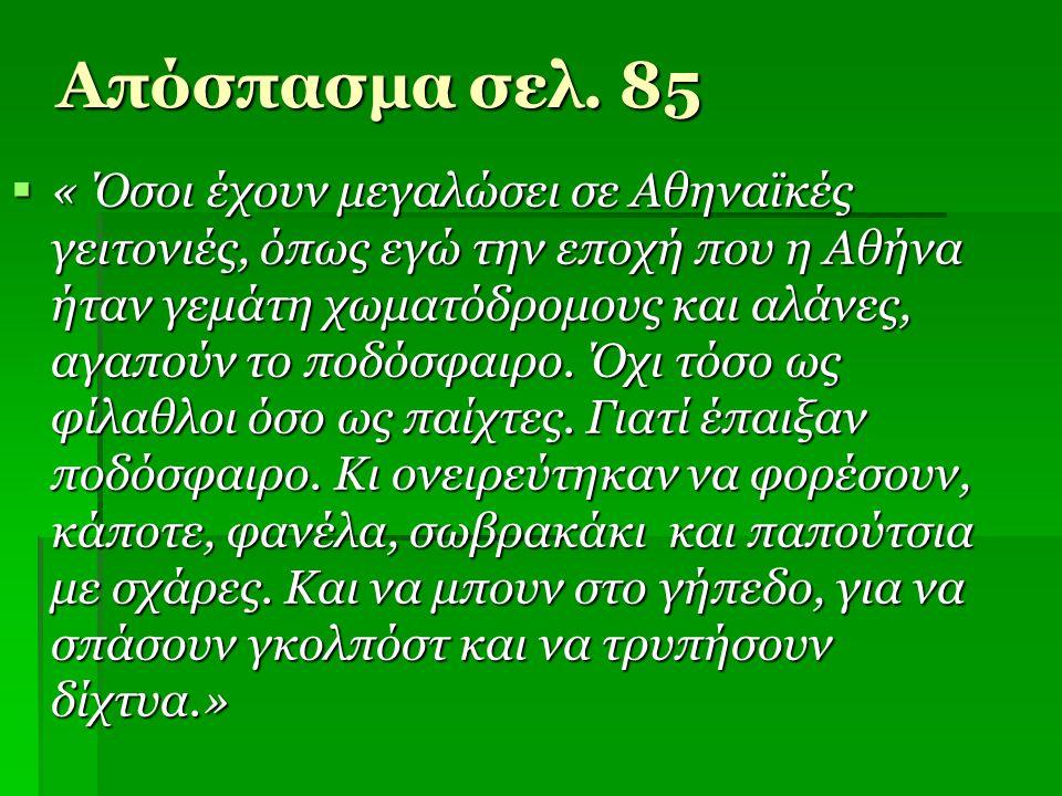 Απόσπασμα σελ. 85  « Όσοι έχουν μεγαλώσει σε Αθηναϊκές γειτονιές, όπως εγώ την εποχή που η Αθήνα ήταν γεμάτη χωματόδρομους και αλάνες, αγαπούν το ποδ
