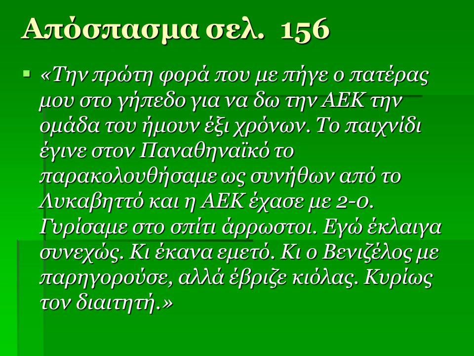 Απόσπασμα σελ. 156  «Την πρώτη φορά που με πήγε ο πατέρας μου στο γήπεδο για να δω την ΑΕΚ την ομάδα του ήμουν έξι χρόνων. Το παιχνίδι έγινε στον Παν