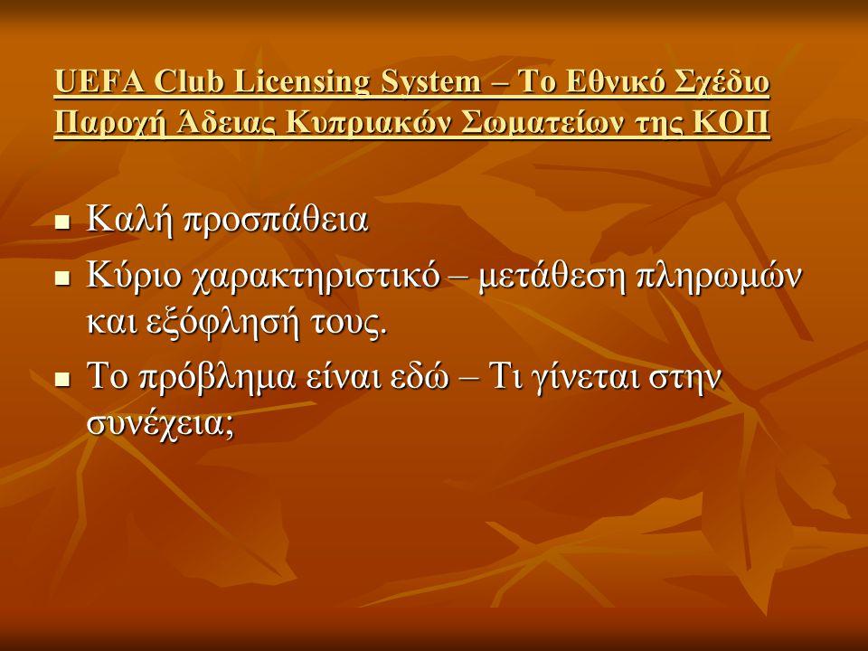 UEFA Club Licensing System – Το Εθνικό Σχέδιο Παροχή Άδειας Κυπριακών Σωματείων της ΚΟΠ  Καλή προσπάθεια  Κύριο χαρακτηριστικό – μετάθεση πληρωμών και εξόφλησή τους.