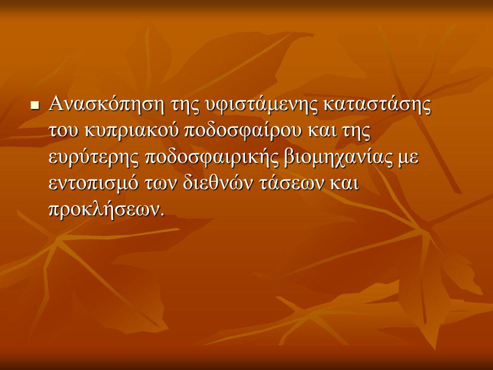  Ανασκόπηση της υφιστάμενης καταστάσης του κυπριακού ποδοσφαίρου και της ευρύτερης ποδοσφαιρικής βιομηχανίας με εντοπισμό των διεθνών τάσεων και προκλήσεων.