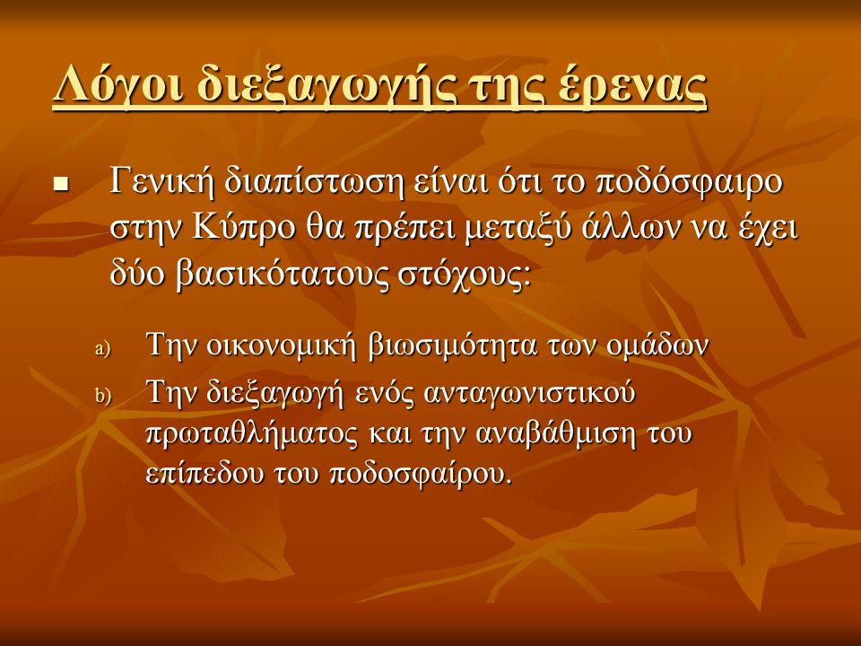 Λόγοι διεξαγωγής της έρενας  Γενική διαπίστωση είναι ότι το ποδόσφαιρο στην Κύπρο θα πρέπει μεταξύ άλλων να έχει δύο βασικότατους στόχους: a) Την οικ