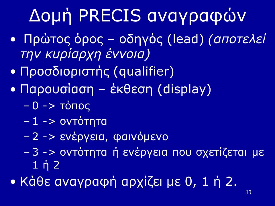 13 Δομή PRECIS αναγραφών • Πρώτος όρος – οδηγός (lead) (αποτελεί την κυρίαρχη έννοια) •Προσδιοριστής (qualifier) •Παρουσίαση – έκθεση (display) –0 -> τόπος –1 -> οντότητα –2 -> ενέργεια, φαινόµενο –3 -> οντότητα ή ενέργεια που σχετίζεται µε 1 ή 2 •Κάθε αναγραφή αρχίζει µε 0, 1 ή 2.