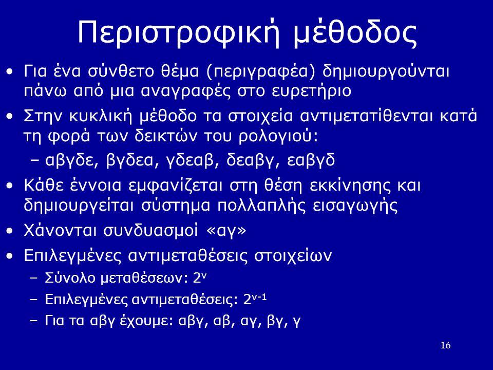 16 Περιστροφική μέθοδος •Για ένα σύνθετο θέμα (περιγραφέα) δημιουργούνται πάνω από μια αναγραφές στο ευρετήριο •Στην κυκλική μέθοδο τα στοιχεία αντιμετατίθενται κατά τη φορά των δεικτών του ρολογιού: –αβγδε, βγδεα, γδεαβ, δεαβγ, εαβγδ •Κάθε έννοια εμφανίζεται στη θέση εκκίνησης και δημιουργείται σύστημα πολλαπλής εισαγωγής •Χάνονται συνδυασμοί «αγ» •Επιλεγμένες αντιμεταθέσεις στοιχείων –Σύνολο μεταθέσεων: 2 ν –Επιλεγμένες αντιμεταθέσεις: 2 ν-1 –Για τα αβγ έχουμε: αβγ, αβ, αγ, βγ, γ