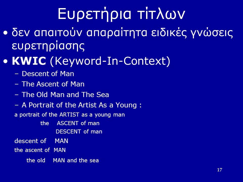 17 Ευρετήρια τίτλων •δεν απαιτούν απαραίτητα ειδικές γνώσεις ευρετηρίασης •KWIC (Keyword-In-Context) –Descent of Man –The Ascent of Man –The Old Man and The Sea –A Portrait of the Artist As a Young : a portrait of the ARTIST as a young man the ASCENT of man DESCENT of man descent of MAN the ascent of MAN the old MAN and the sea