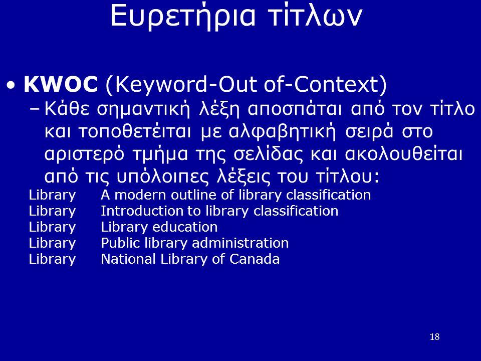 18 Ευρετήρια τίτλων •KWOC (Keyword-Out of-Context) –Κάθε σημαντική λέξη αποσπάται από τον τίτλο και τοποθετέιται με αλφαβητική σειρά στο αριστερό τμήμα της σελίδας και ακολουθείται από τις υπόλοιπες λέξεις του τίτλου: LibraryA modern outline of library classification LibraryIntroduction to library classification LibraryLibrary education LibraryPublic library administration LibraryNational Library of Canada