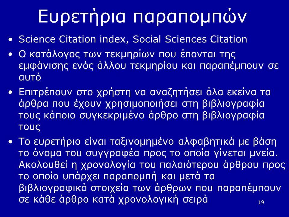 19 Ευρετήρια παραπομπών •Science Citation index, Social Sciences Citation •Ο κατάλογος των τεκμηρίων που έπονται της εμφάνισης ενός άλλου τεκμηρίου και παραπέμπουν σε αυτό •Επιτρέπουν στο χρήστη να αναζητήσει όλα εκείνα τα άρθρα που έχουν χρησιμοποιήσει στη βιβλιογραφία τους κάποιο συγκεκριμένο άρθρο στη βιβλιογραφία τους •Το ευρετήριο είναι ταξινομημένο αλφαβητικά με βάση το όνομα του συγγραφέα προς το οποίο γίνεται μνεία.