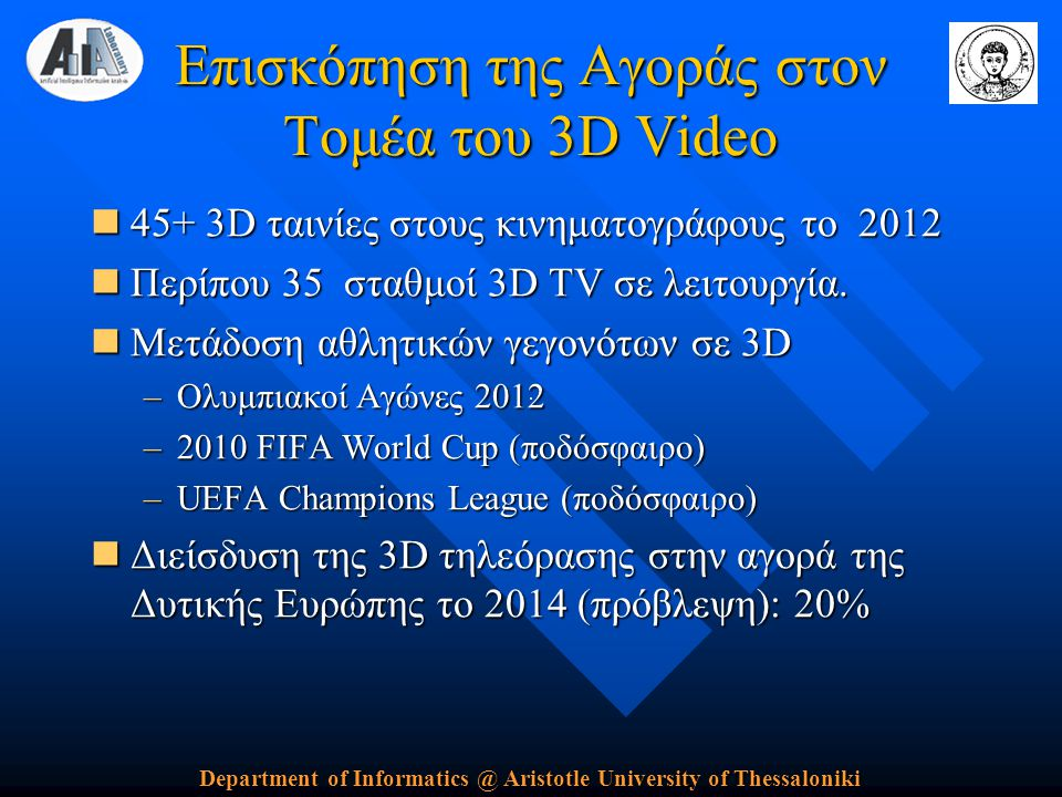 Department of Informatics @ Aristotle University of Thessaloniki Επισκόπηση της Αγοράς στον Τομέα του 3D Video  45+ 3D ταινίες στους κινηματογράφους το 2012  Περίπου 35 σταθμοί 3D TV σε λειτουργία.