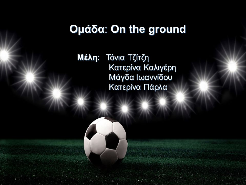 Ομάδα:Οn the ground Ομάδα: Οn the ground Μέλη: Τόνια Τζίτζη Κατερίνα Καλιγέρη Μάγδα Ιωαννίδου Κατερίνα Πάρλα