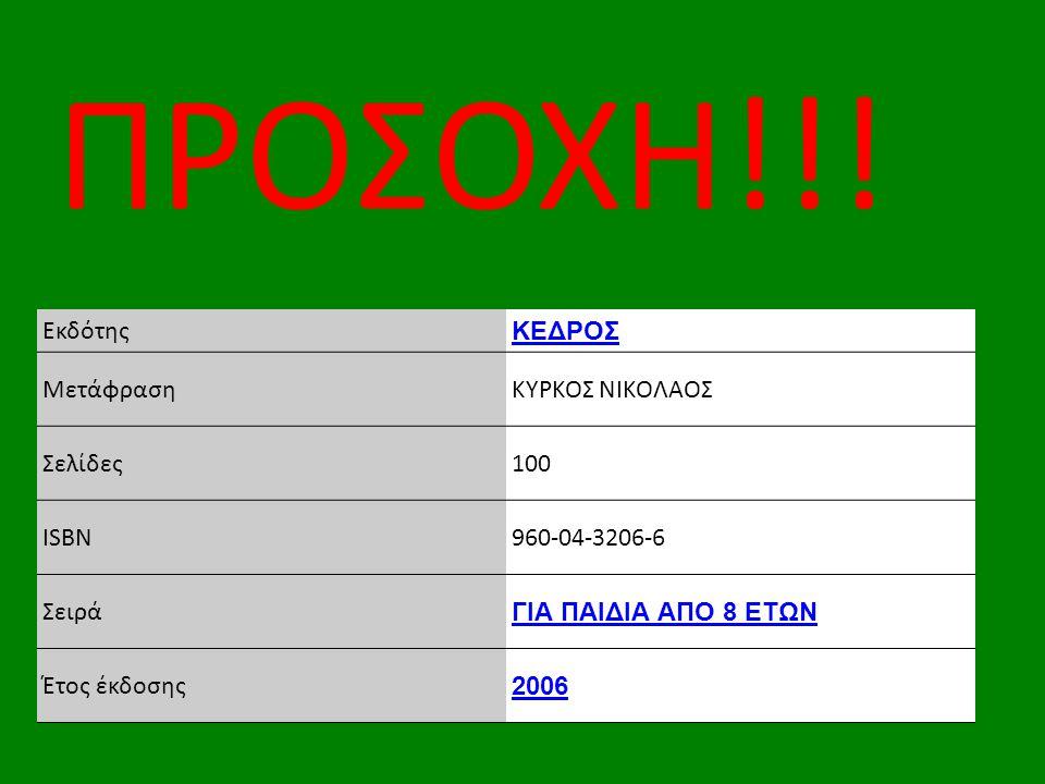 Εκδότης ΚΕΔΡΟΣ ΜετάφρασηΚΥΡΚΟΣ ΝΙΚΟΛΑΟΣ Σελίδες100 ISBN960-04-3206-6 Σειρά ΓΙΑ ΠΑΙΔΙΑ ΑΠΟ 8 ΕΤΩΝ Έτος έκδοσης 2006 ΠΡΟΣΟΧΗ!!!