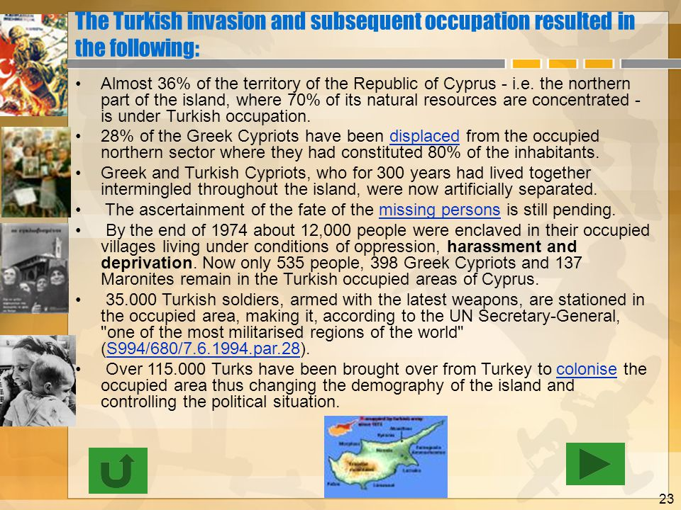 23 The Turkish invasion and subsequent occupation resulted in the following: •Almost 36% of the territory of the Republic of Cyprus - i.e.